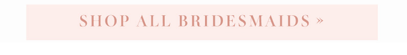 Shop all bridesmaids >>