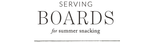 Serving boards for summer snacking