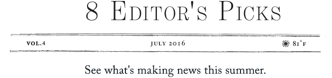 8 Editor's Picks | see what's making news this summer