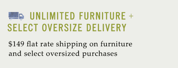 $149 flat rate shipping on furniture and select oversized purchases