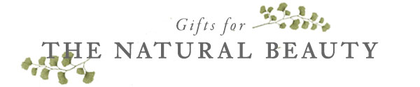 Gifts for The Natural Beauty
